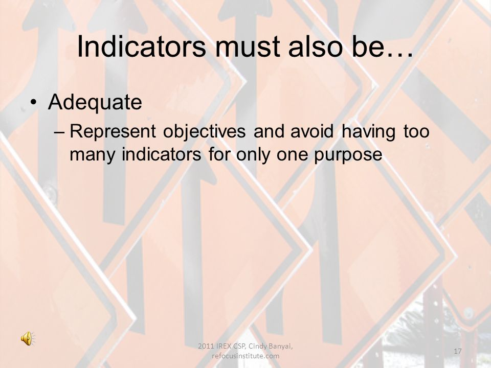 Selecting indicators SMART –Specific –Measureable –Attainable –Relevant –Timely ( AusGUIDElines 2003) 16 2011 IREX CSP, Cindy Banyai, refocusinstitute.com