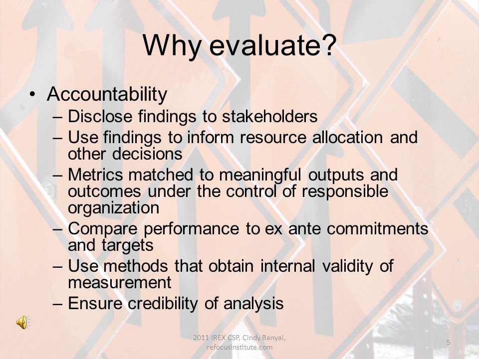 Evaluation is important because… it provides valuable information to stakeholders and administrators reduces waste and inefficiency improves communication between important parts of a policy/program/project 2011 IREX CSP, Cindy Banyai, refocusinstitute.com 4