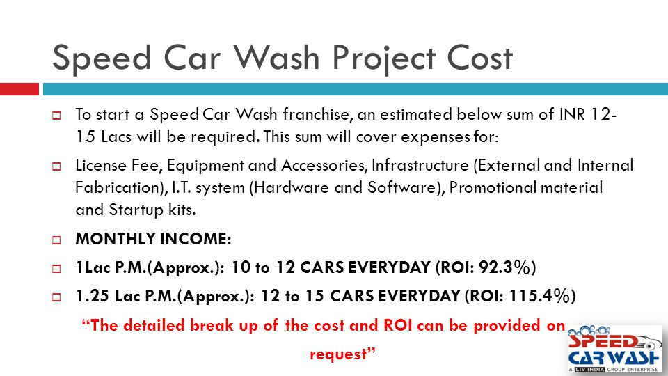 Speed Car Wash Project Cost  To start a Speed Car Wash franchise, an estimated below sum of INR 12- 15 Lacs will be required. This sum will cover exp
