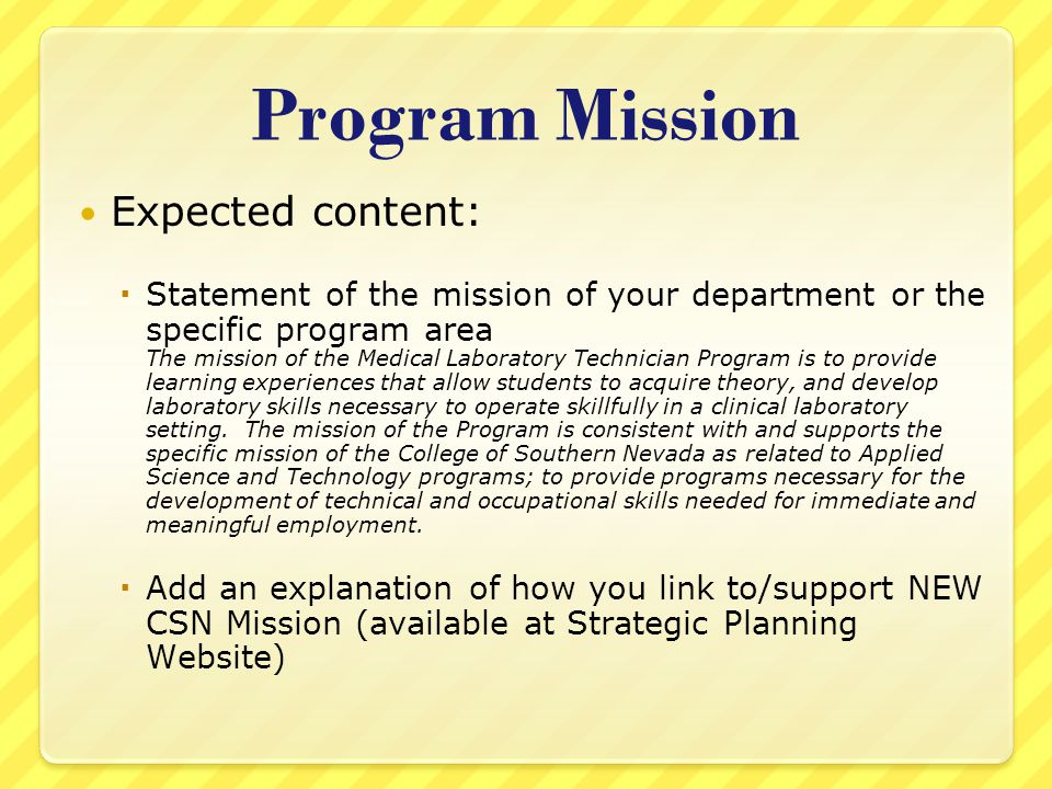 Program Mission Expected content:  Statement of the mission of your department or the specific program area The mission of the Medical Laboratory Technician Program is to provide learning experiences that allow students to acquire theory, and develop laboratory skills necessary to operate skillfully in a clinical laboratory setting.
