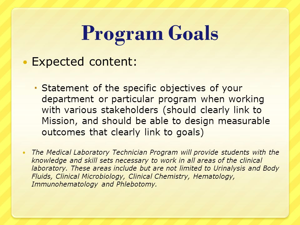 Program Goals Expected content:  Statement of the specific objectives of your department or particular program when working with various stakeholders (should clearly link to Mission, and should be able to design measurable outcomes that clearly link to goals) The Medical Laboratory Technician Program will provide students with the knowledge and skill sets necessary to work in all areas of the clinical laboratory.