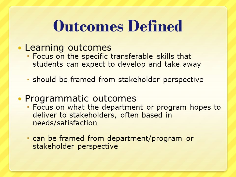 Outcomes Defined Learning outcomes  Focus on the specific transferable skills that students can expect to develop and take away  should be framed from stakeholder perspective Programmatic outcomes  Focus on what the department or program hopes to deliver to stakeholders, often based in needs/satisfaction  can be framed from department/program or stakeholder perspective