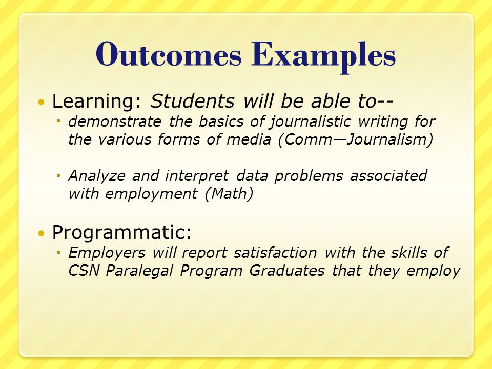 Outcomes Examples Learning: Students will be able to--  demonstrate the basics of journalistic writing for the various forms of media (Comm—Journalism)  Analyze and interpret data problems associated with employment (Math) Programmatic:  Employers will report satisfaction with the skills of CSN Paralegal Program Graduates that they employ