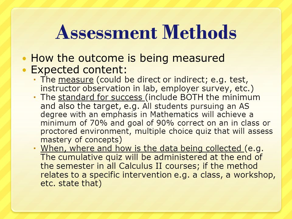Assessment Methods How the outcome is being measured Expected content:  The measure (could be direct or indirect; e.g.