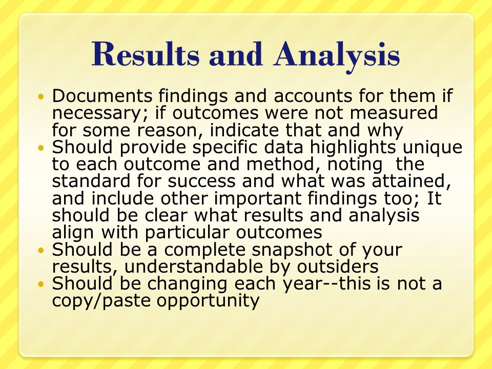 Results and Analysis Documents findings and accounts for them if necessary; if outcomes were not measured for some reason, indicate that and why Should provide specific data highlights unique to each outcome and method, noting the standard for success and what was attained, and include other important findings too; It should be clear what results and analysis align with particular outcomes Should be a complete snapshot of your results, understandable by outsiders Should be changing each year--this is not a copy/paste opportunity