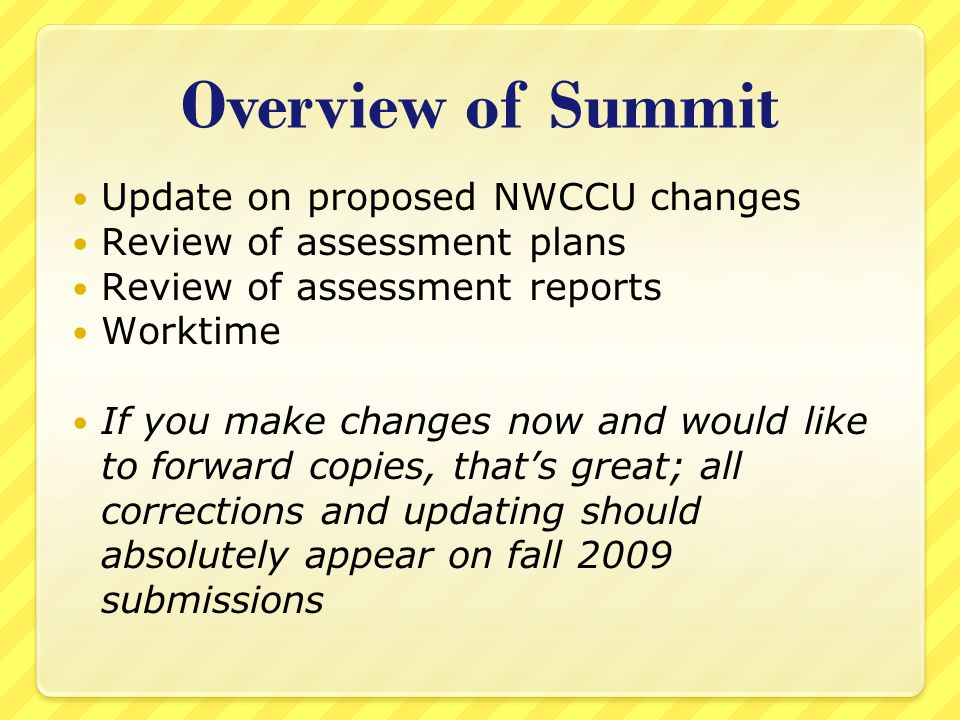 Overview of Summit Update on proposed NWCCU changes Review of assessment plans Review of assessment reports Worktime If you make changes now and would like to forward copies, that's great; all corrections and updating should absolutely appear on fall 2009 submissions