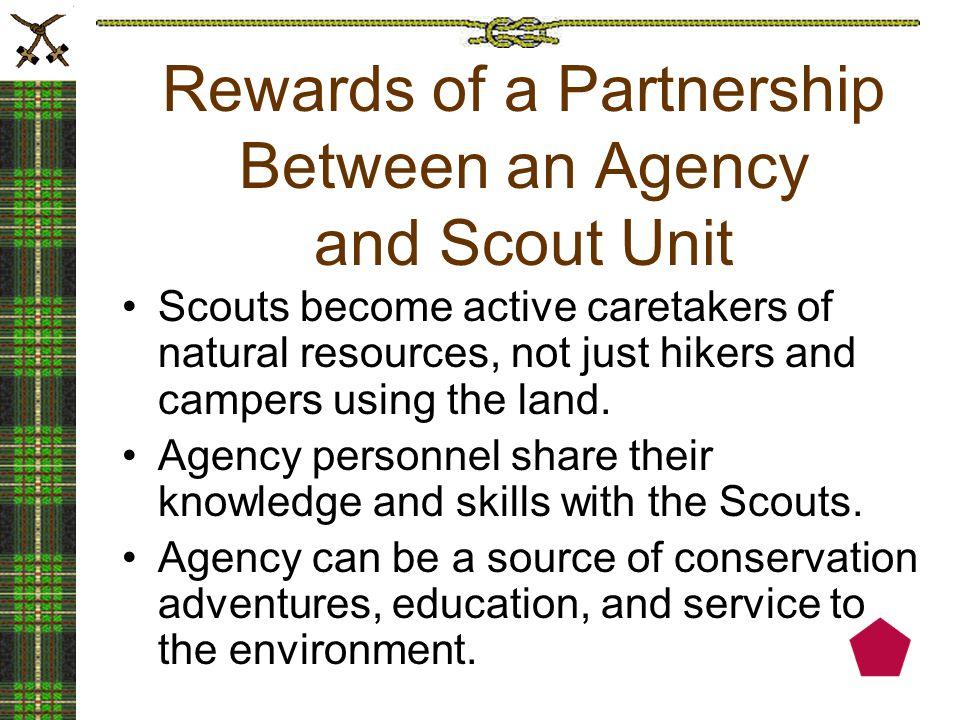 Rewards of a Partnership Between an Agency and Scout Unit Scouts become active caretakers of natural resources, not just hikers and campers using the land.