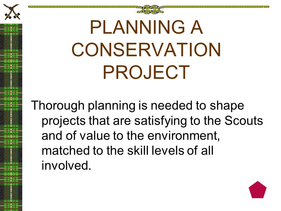 PLANNING A CONSERVATION PROJECT Thorough planning is needed to shape projects that are satisfying to the Scouts and of value to the environment, matched to the skill levels of all involved.