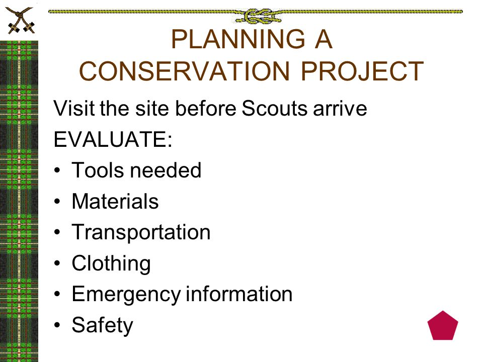 PLANNING A CONSERVATION PROJECT Visit the site before Scouts arrive EVALUATE: Tools needed Materials Transportation Clothing Emergency information Safety