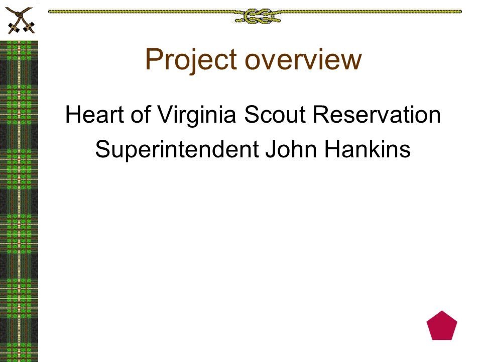 Project overview Heart of Virginia Scout Reservation Superintendent John Hankins