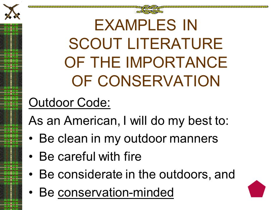 EXAMPLES IN SCOUT LITERATURE OF THE IMPORTANCE OF CONSERVATION Outdoor Code: As an American, I will do my best to: Be clean in my outdoor manners Be careful with fire Be considerate in the outdoors, and Be conservation-minded