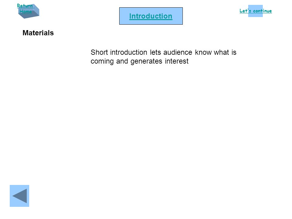 Let's continue Return Home Introduction Short introduction lets audience know what is coming and generates interest Materials