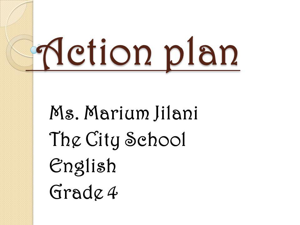 Action plan Action plan Ms. Marium Jilani The City School English Grade 4