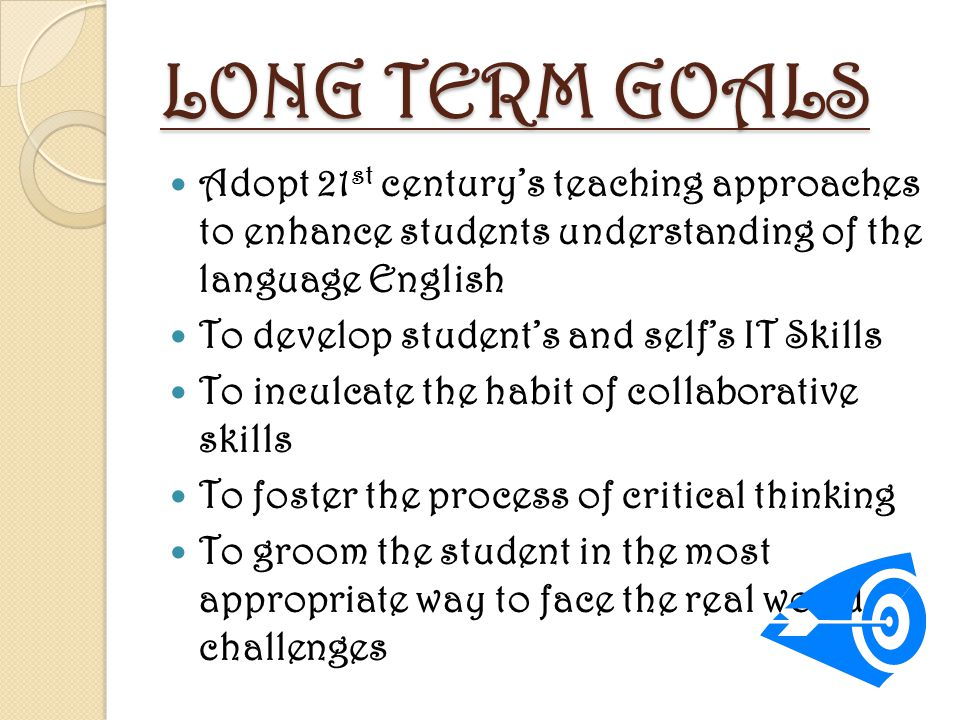 LONG TERM GOALS Adopt 21 st century's teaching approaches to enhance students understanding of the language English To develop student's and self's IT