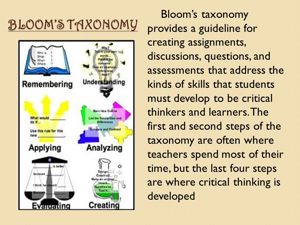 BLOOM'S TAXONOMY Bloom's taxonomy provides a guideline for creating assignments, discussions, questions, and assessments that address the kinds of ski