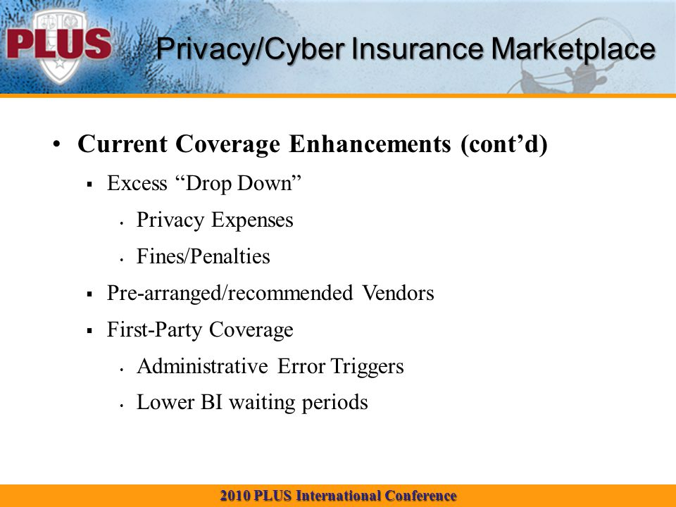 2010 PLUS International Conference Privacy/Cyber Insurance Marketplace Current Coverage Enhancements (cont'd)  Excess Drop Down Privacy Expenses Fines/Penalties  Pre-arranged/recommended Vendors  First-Party Coverage Administrative Error Triggers Lower BI waiting periods