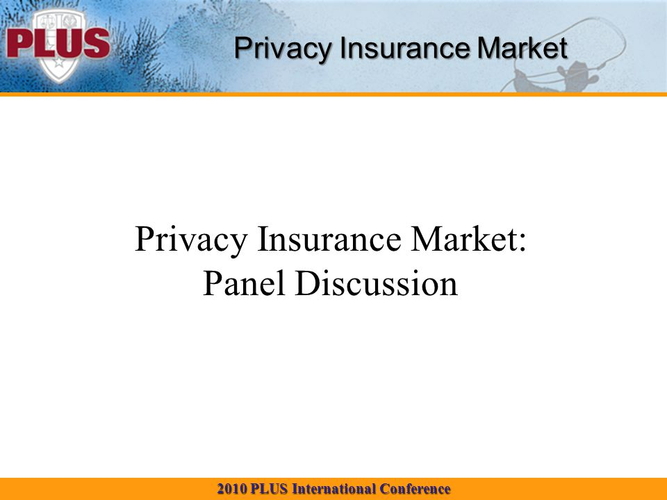 2010 PLUS International Conference Privacy Insurance Market Privacy Insurance Market: Panel Discussion