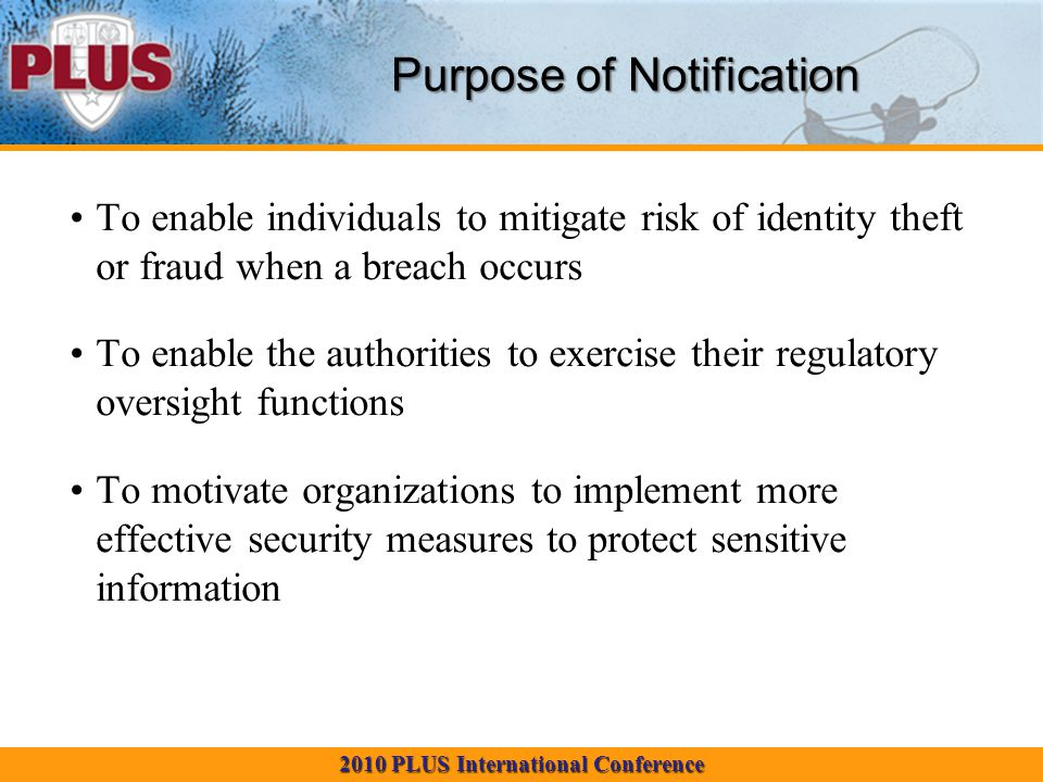 2010 PLUS International Conference To enable individuals to mitigate risk of identity theft or fraud when a breach occurs To enable the authorities to exercise their regulatory oversight functions To motivate organizations to implement more effective security measures to protect sensitive information Purpose of Notification