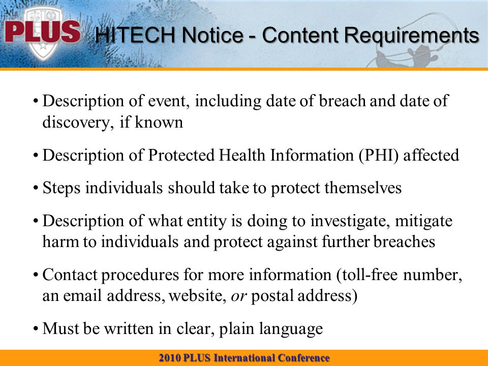 2010 PLUS International Conference Description of event, including date of breach and date of discovery, if known Description of Protected Health Information (PHI) affected Steps individuals should take to protect themselves Description of what entity is doing to investigate, mitigate harm to individuals and protect against further breaches Contact procedures for more information (toll-free number, an email address, website, or postal address) Must be written in clear, plain language HITECH Notice - Content Requirements