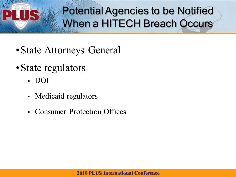 2010 PLUS International Conference State Attorneys General State regulators  DOI  Medicaid regulators  Consumer Protection Offices Potential Agencies to be Notified When a HITECH Breach Occurs