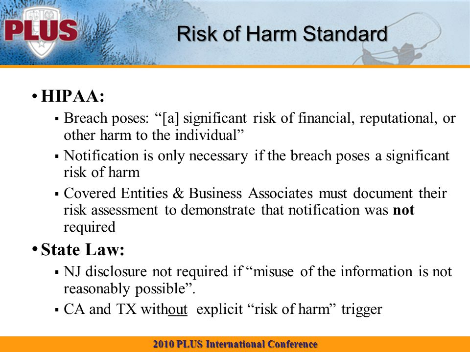 2010 PLUS International Conference HIPAA:  Breach poses: [a] significant risk of financial, reputational, or other harm to the individual  Notification is only necessary if the breach poses a significant risk of harm  Covered Entities & Business Associates must document their risk assessment to demonstrate that notification was not required State Law:  NJ disclosure not required if misuse of the information is not reasonably possible .