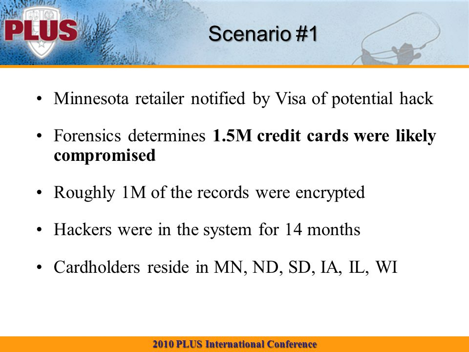 2010 PLUS International Conference Scenario #1 Minnesota retailer notified by Visa of potential hack Forensics determines 1.5M credit cards were likely compromised Roughly 1M of the records were encrypted Hackers were in the system for 14 months Cardholders reside in MN, ND, SD, IA, IL, WI