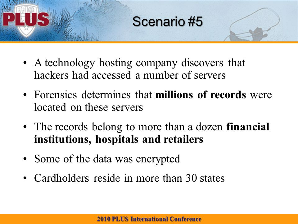 2010 PLUS International Conference Scenario #5 A technology hosting company discovers that hackers had accessed a number of servers Forensics determines that millions of records were located on these servers The records belong to more than a dozen financial institutions, hospitals and retailers Some of the data was encrypted Cardholders reside in more than 30 states