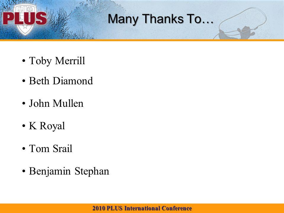 2010 PLUS International Conference Many Thanks To… Toby Merrill Beth Diamond John Mullen K Royal Tom Srail Benjamin Stephan