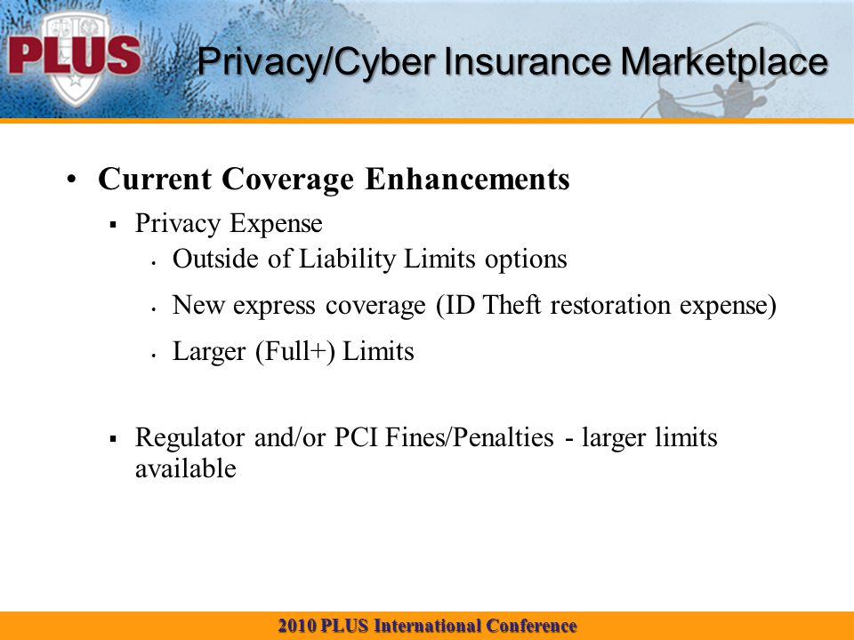 2010 PLUS International Conference Privacy/Cyber Insurance Marketplace Current Coverage Enhancements  Privacy Expense Outside of Liability Limits options New express coverage (ID Theft restoration expense) Larger (Full+) Limits  Regulator and/or PCI Fines/Penalties - larger limits available