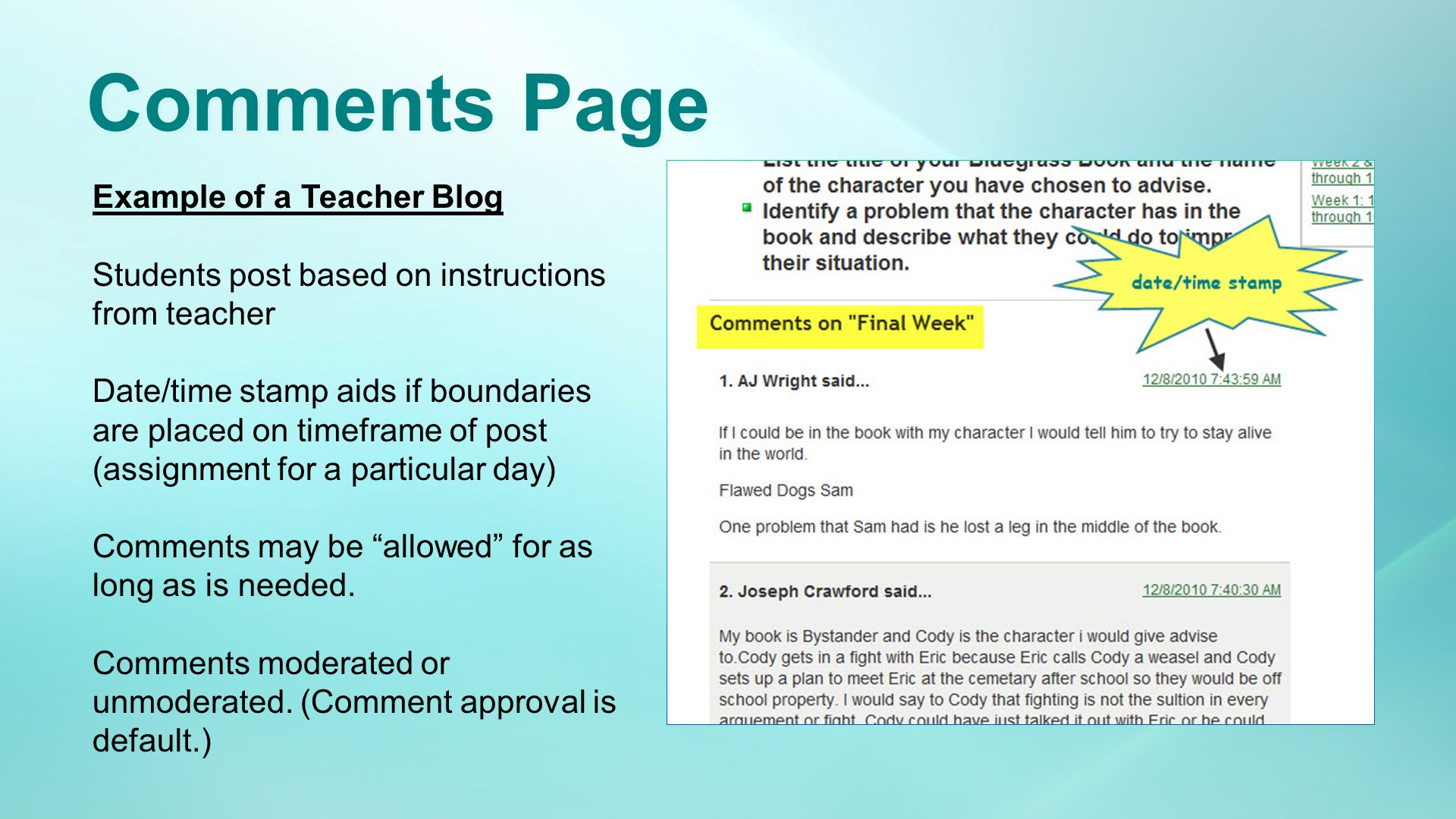 Comments Page Example of a Teacher Blog Students post based on instructions from teacher Date/time stamp aids if boundaries are placed on timeframe of post (assignment for a particular day) Comments may be allowed for as long as is needed.