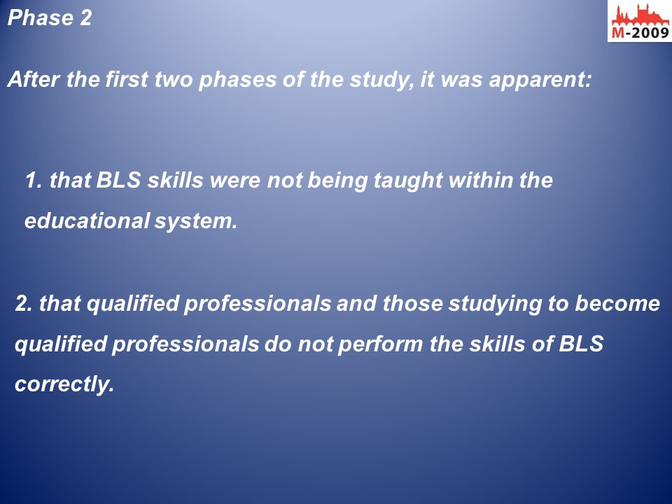 After the first two phases of the study, it was apparent: Phase 2 1.that BLS skills were not being taught within the educational system. 2. that quali