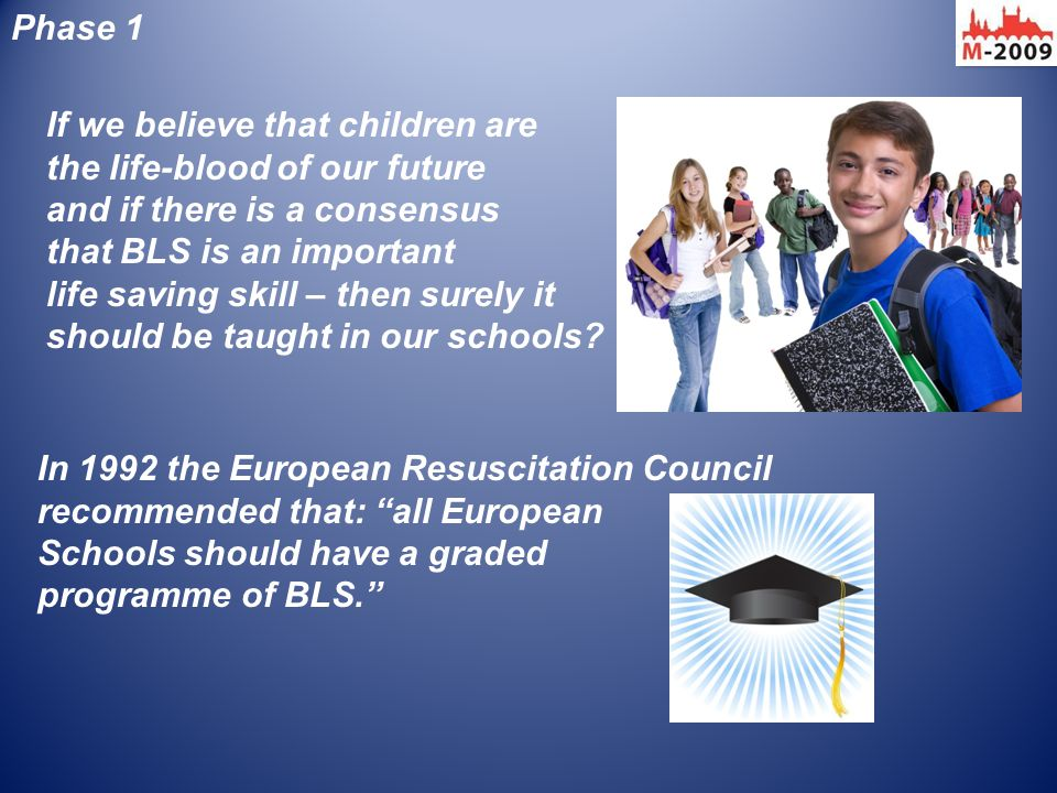 If we believe that children are the life-blood of our future and if there is a consensus that BLS is an important life saving skill – then surely it s