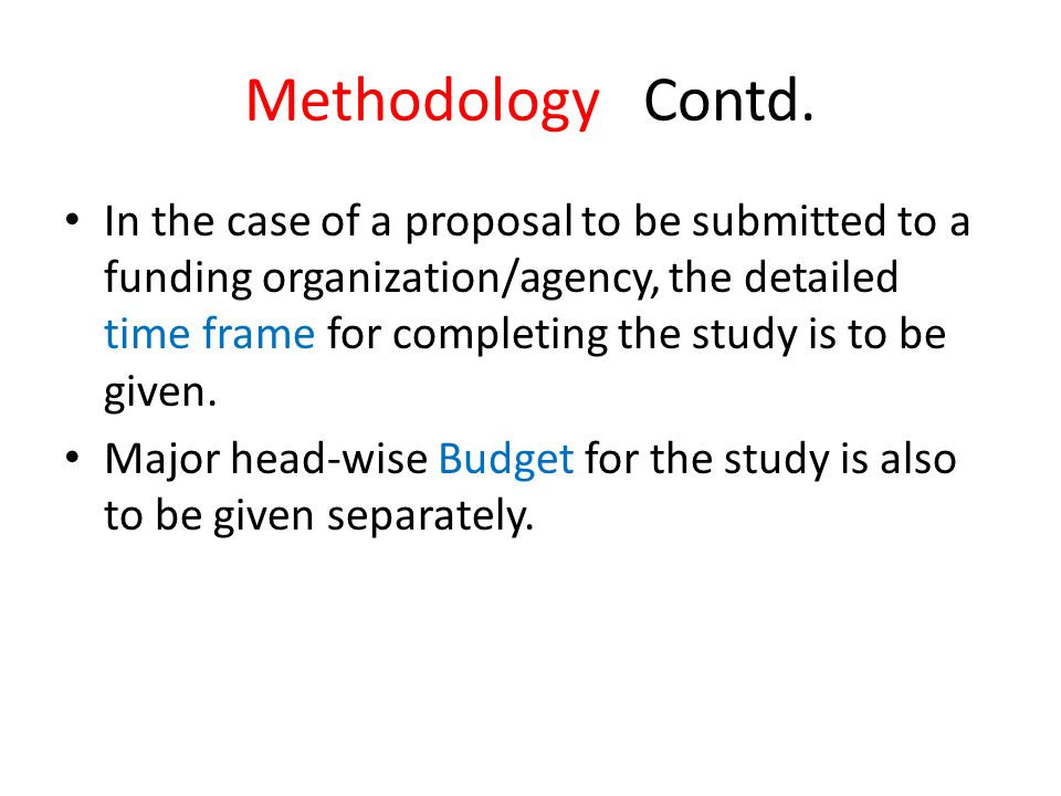Methodology Contd. In the case of a proposal to be submitted to a funding organization/agency, the detailed time frame for completing the study is to