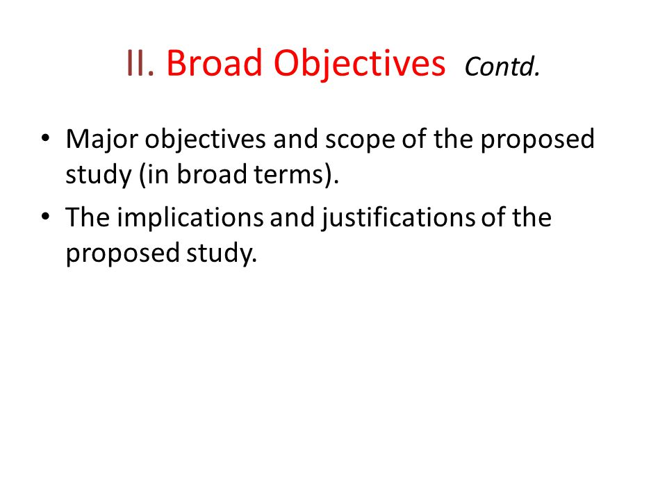 II. Broad Objectives Contd. Major objectives and scope of the proposed study (in broad terms). The implications and justifications of the proposed stu
