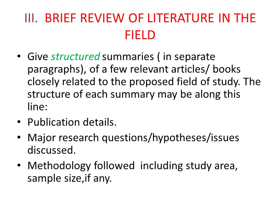III. BRIEF REVIEW OF LITERATURE IN THE FIELD Give structured summaries ( in separate paragraphs), of a few relevant articles/ books closely related to