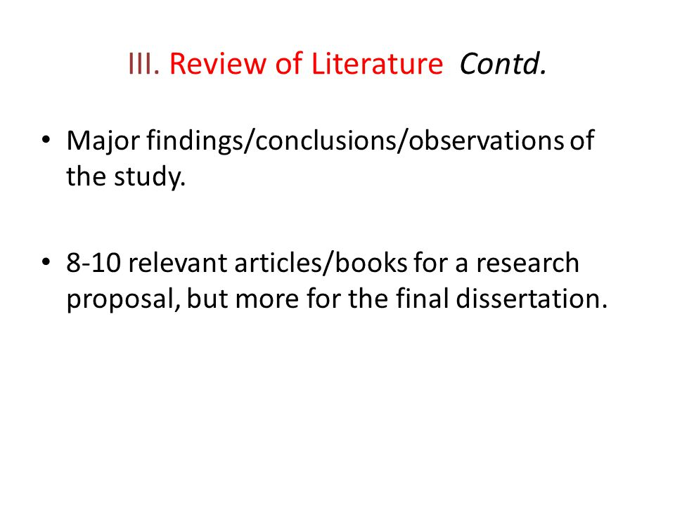 III. Review of Literature Contd. Major findings/conclusions/observations of the study. 8-10 relevant articles/books for a research proposal, but more