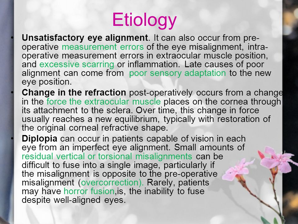 Etiology Unsatisfactory eye alignment. It can also occur from pre- operative measurement errors of the eye misalignment, intra- operative measurement
