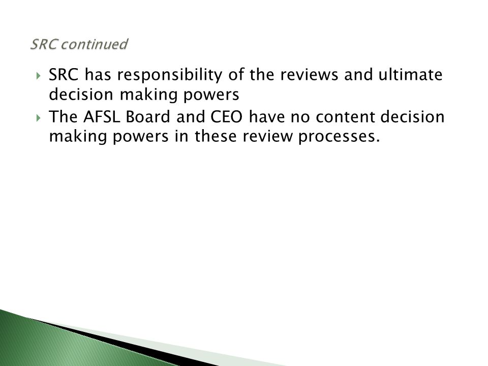  SRC has responsibility of the reviews and ultimate decision making powers  The AFSL Board and CEO have no content decision making powers in these review processes.