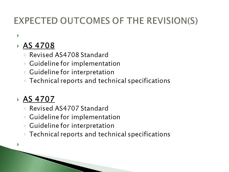   AS 4708 ◦ Revised AS4708 Standard ◦ Guideline for implementation ◦ Guideline for interpretation ◦ Technical reports and technical specifications  AS 4707 ◦ Revised AS4707 Standard ◦ Guideline for implementation ◦ Guideline for interpretation ◦ Technical reports and technical specifications 