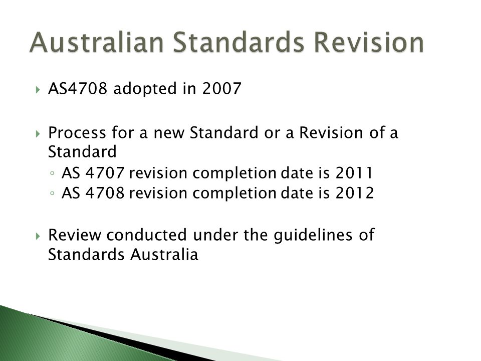  AS4708 adopted in 2007  Process for a new Standard or a Revision of a Standard ◦ AS 4707 revision completion date is 2011 ◦ AS 4708 revision comple