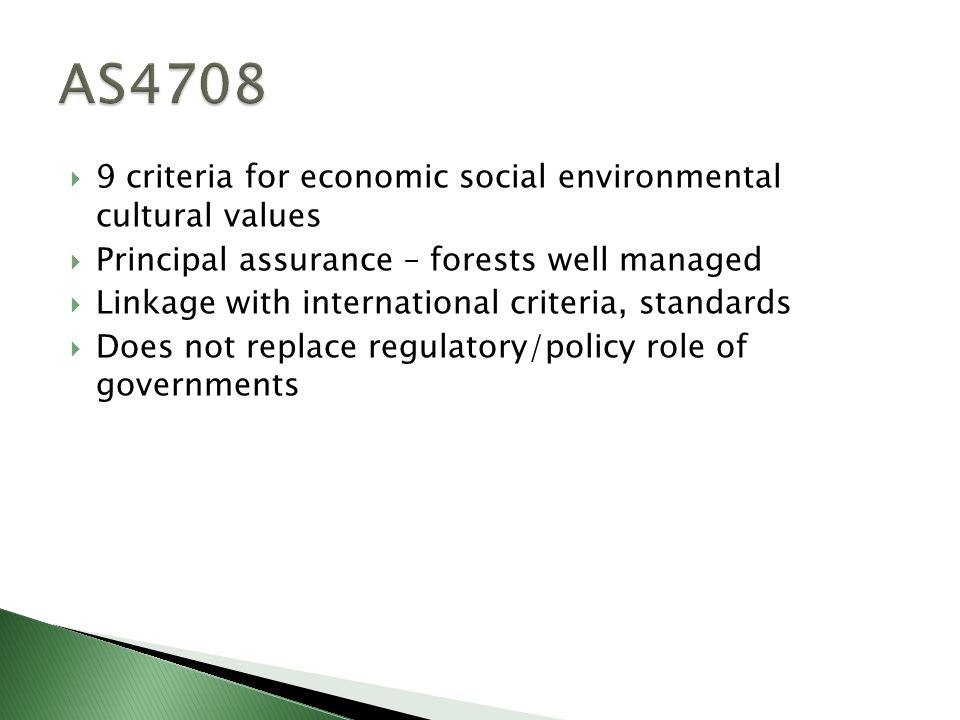  9 criteria for economic social environmental cultural values  Principal assurance – forests well managed  Linkage with international criteria, standards  Does not replace regulatory/policy role of governments