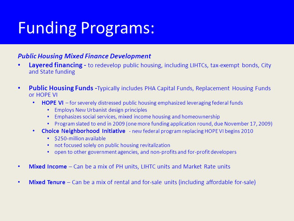 Funding Programs: Public Housing Mixed Finance Development Layered financing - to redevelop public housing, including LIHTCs, tax-exempt bonds, City and State funding Public Housing Funds - Typically includes PHA Capital Funds, Replacement Housing Funds or HOPE VI HOPE VI – for severely distressed public housing emphasized leveraging federal funds Employs New Urbanist design principles Emphasizes social services, mixed income housing and homeownership Program slated to end in 2009 (one more funding application round, due November 17, 2009) Choice Neighborhood Initiative - new federal program replacing HOPE VI begins 2010 $250-million available not focused solely on public housing revitalization open to other government agencies, and non-profits and for-profit developers Mixed Income – Can be a mix of PH units, LIHTC units and Market Rate units Mixed Tenure – Can be a mix of rental and for-sale units (including affordable for-sale)