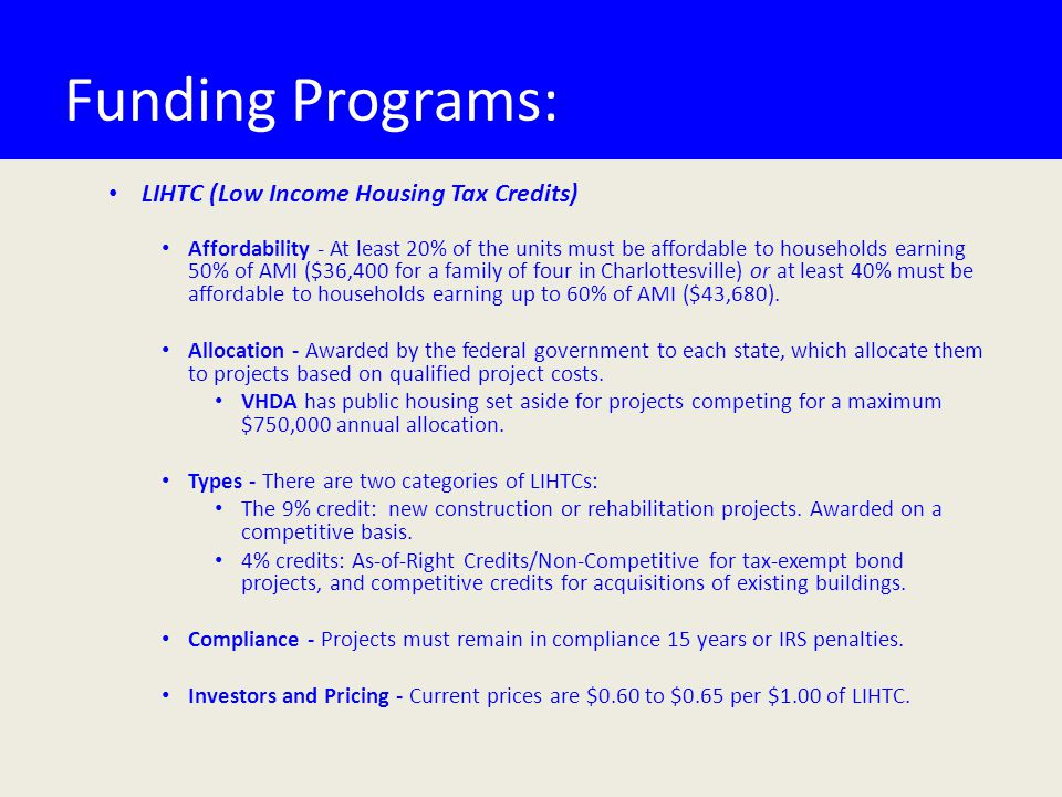 Funding Programs: LIHTC (Low Income Housing Tax Credits) Affordability - At least 20% of the units must be affordable to households earning 50% of AMI ($36,400 for a family of four in Charlottesville) or at least 40% must be affordable to households earning up to 60% of AMI ($43,680).