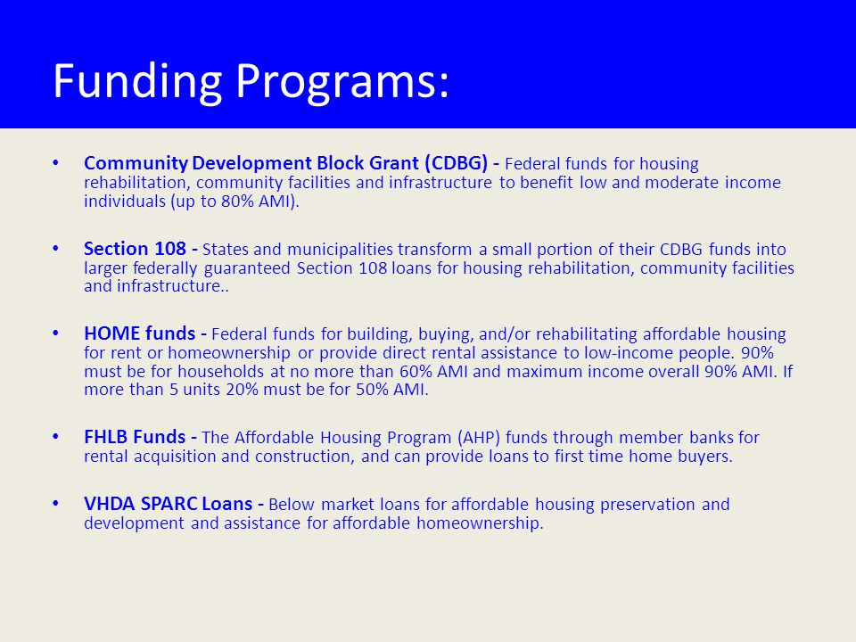 Funding Programs: Community Development Block Grant (CDBG) - Federal funds for housing rehabilitation, community facilities and infrastructure to benefit low and moderate income individuals (up to 80% AMI).