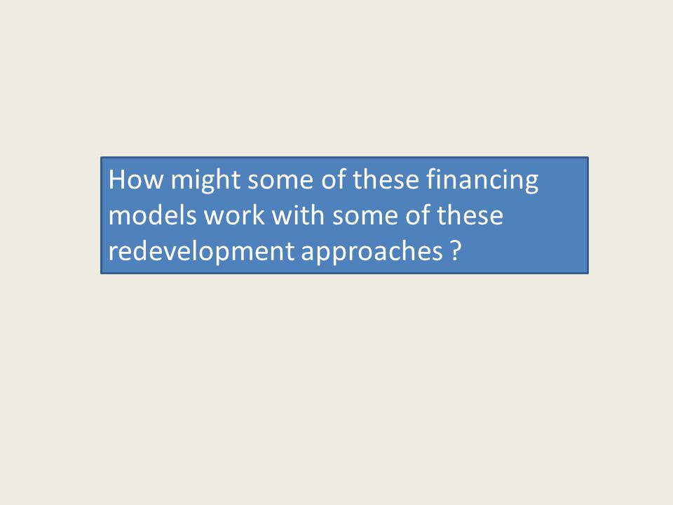 How might some of these financing models work with some of these redevelopment approaches