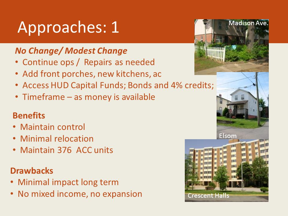 Approaches: 1 No Change/ Modest Change Continue ops / Repairs as needed Add front porches, new kitchens, ac Access HUD Capital Funds; Bonds and 4% credits; Timeframe – as money is available Benefits Maintain control Minimal relocation Maintain 376 ACC units Drawbacks Minimal impact long term No mixed income, no expansion Madison Ave.