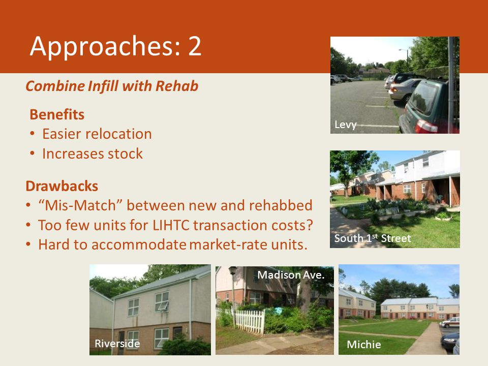 Approaches: 2 Combine Infill with Rehab Benefits Easier relocation Increases stock Drawbacks Mis-Match between new and rehabbed Too few units for LIHTC transaction costs.