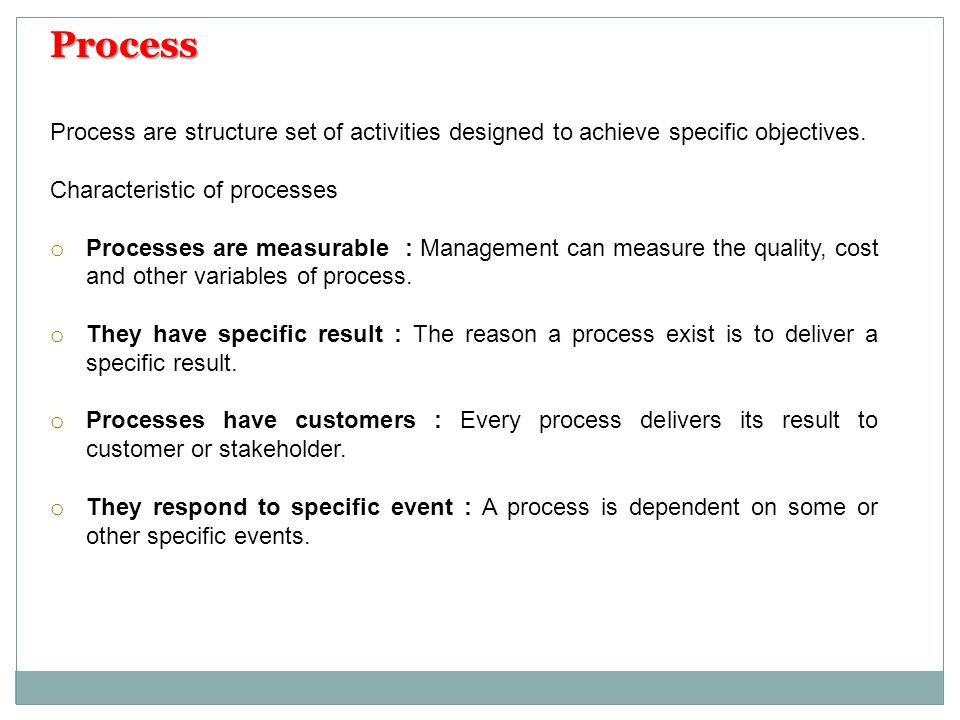 Process are structure set of activities designed to achieve specific objectives. Characteristic of processes o Processes are measurable : Management c