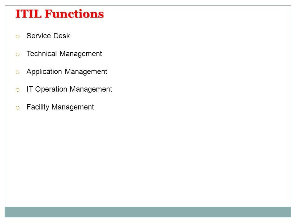 o Service Desk o Technical Management o Application Management o IT Operation Management o Facility Management ITIL Functions