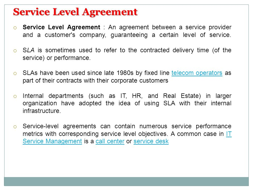 o Service Level Agreement : An agreement between a service provider and a customer's company, guaranteeing a certain level of service. o SLA is someti